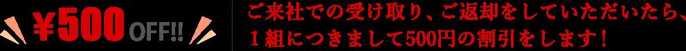 ご来社での受け取り、ご返却をしていただいたら、1組につきまして500円の割引をします!